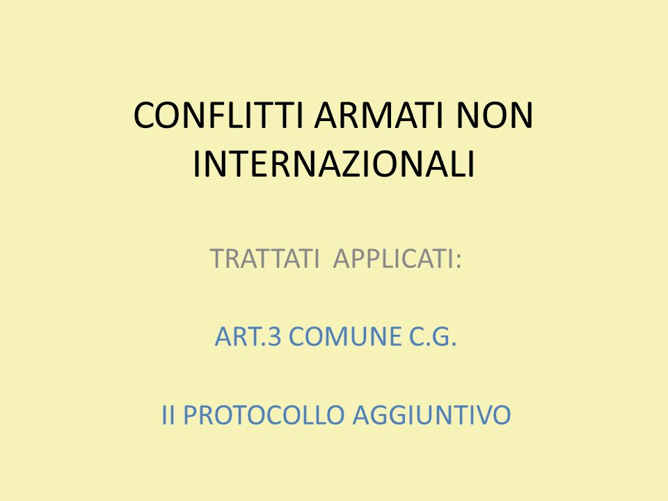 CONFLITTI ARMATI NON INTERNAZIONALI TRATTATI APPLICATI: ART.3 COMUNE C.G. II PROTOCOLLO AGGIUNTIVO
