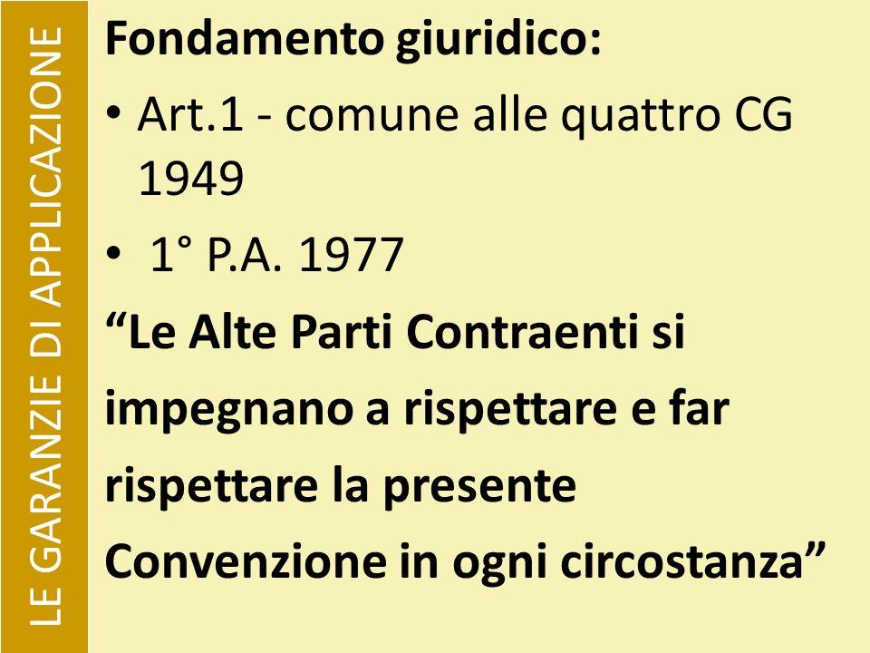 LE GARANZIE DI APPLICAZIONE Fondamento giuridico: Art.1 - comune alle quattro CG 1949 1° P.A. 1977 Le Alte Parti Contraenti si impegnano a rispettare