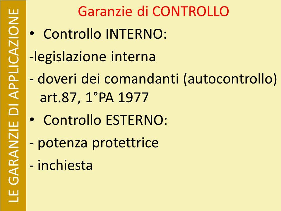 Garanzie di CONTROLLO Controllo INTERNO: -legislazione interna - doveri dei comandanti (autocontrollo) art.87, 1°PA 1977 Controllo ESTERNO: - potenza