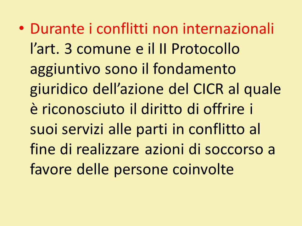Durante i conflitti non internazionali lart. 3 comune e il II Protocollo aggiuntivo sono il fondamento giuridico dellazione del CICR al quale è ricono