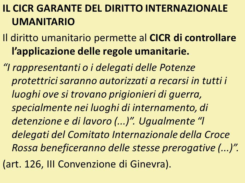 IL CICR GARANTE DEL DIRITTO INTERNAZIONALE UMANITARIO Il diritto umanitario permette al CICR di controllare lapplicazione delle regole umanitarie. I r