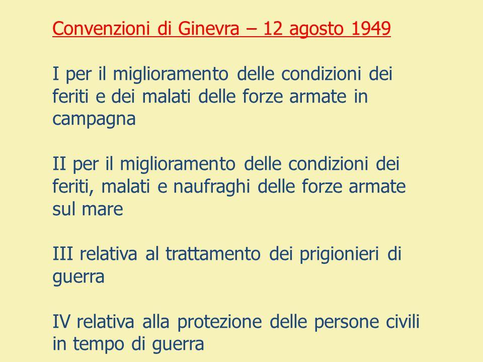 Convenzioni di Ginevra – 12 agosto 1949 I per il miglioramento delle condizioni dei feriti e dei malati delle forze armate in campagna II per il migli