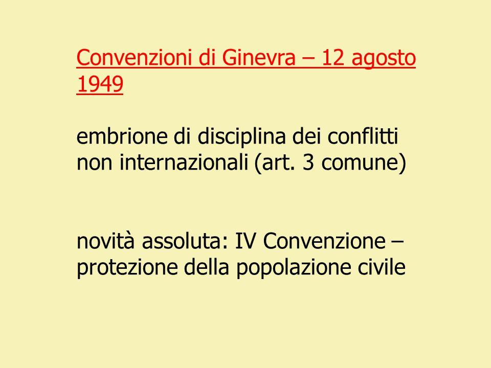 Convenzioni di Ginevra – 12 agosto 1949 embrione di disciplina dei conflitti non internazionali (art. 3 comune) novità assoluta: IV Convenzione – prot