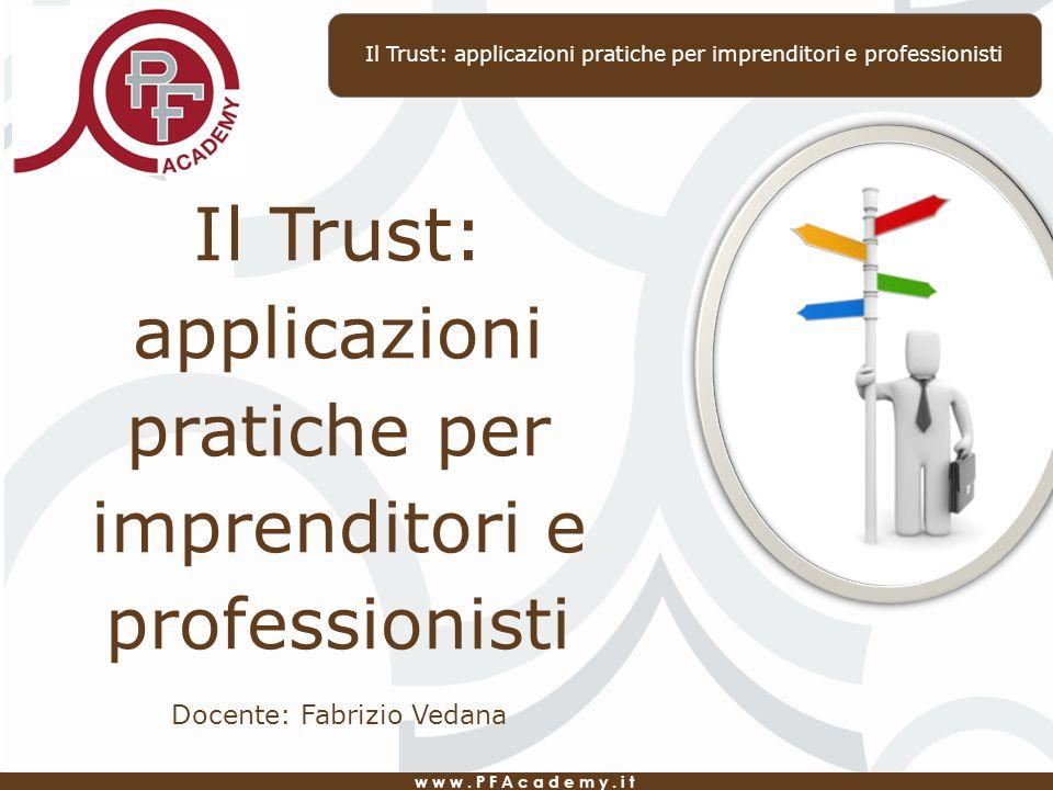 www.PFAcademy.it Il Trust: applicazioni pratiche per imprenditori e professionisti Docente: Fabrizio Vedana Il Trust: applicazioni pratiche per imprenditori e professionisti