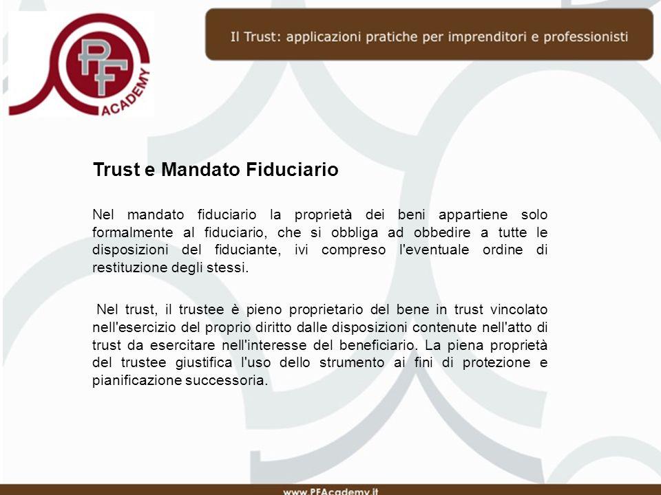 Trust e Mandato Fiduciario Nel mandato fiduciario la proprietà dei beni appartiene solo formalmente al fiduciario, che si obbliga ad obbedire a tutte le disposizioni del fiduciante, ivi compreso l eventuale ordine di restituzione degli stessi.