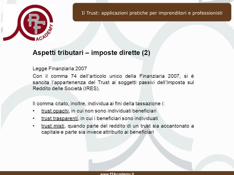Aspetti tributari – imposte dirette (2) Legge Finanziaria 2007 Con il comma 74 dellarticolo unico della Finanziaria 2007, si è sancita lappartenenza del Trust ai soggetti passivi dellImposta sul Reddito delle Società (IRES).