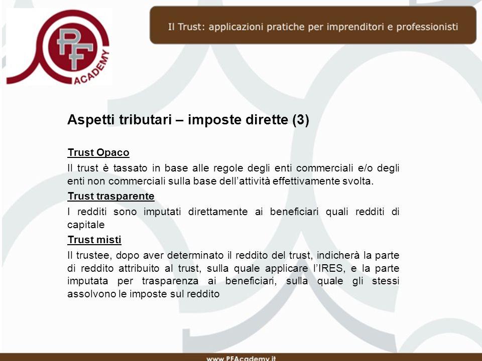 Aspetti tributari – imposte dirette (3) Trust Opaco Il trust è tassato in base alle regole degli enti commerciali e/o degli enti non commerciali sulla base dellattività effettivamente svolta.
