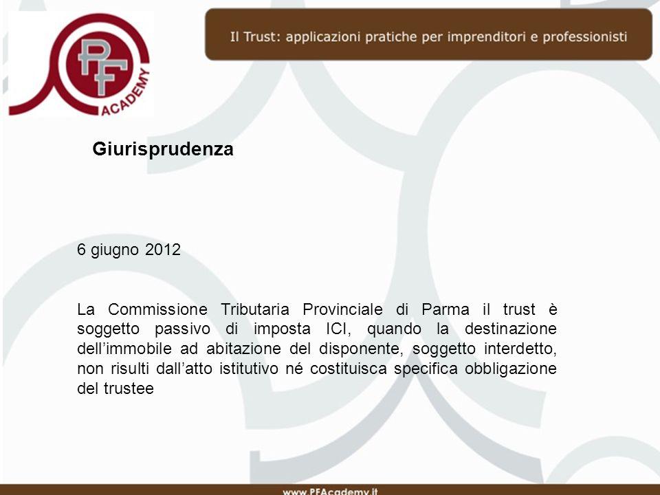 Giurisprudenza 6 giugno 2012 La Commissione Tributaria Provinciale di Parma il trust è soggetto passivo di imposta ICI, quando la destinazione dellimmobile ad abitazione del disponente, soggetto interdetto, non risulti dallatto istitutivo né costituisca specifica obbligazione del trustee