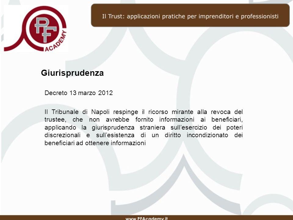 Giurisprudenza Decreto 13 marzo 2012 Il Tribunale di Napoli respinge il ricorso mirante alla revoca del trustee, che non avrebbe fornito informazioni ai beneficiari, applicando la giurisprudenza straniera sullesercizio dei poteri discrezionali e sullesistenza di un diritto incondizionato dei beneficiari ad ottenere informazioni