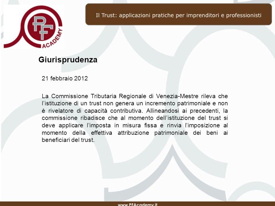 Giurisprudenza 21 febbraio 2012 La Commissione Tributaria Regionale di Venezia-Mestre rileva che listituzione di un trust non genera un incremento patrimoniale e non è rivelatore di capacità contributiva.