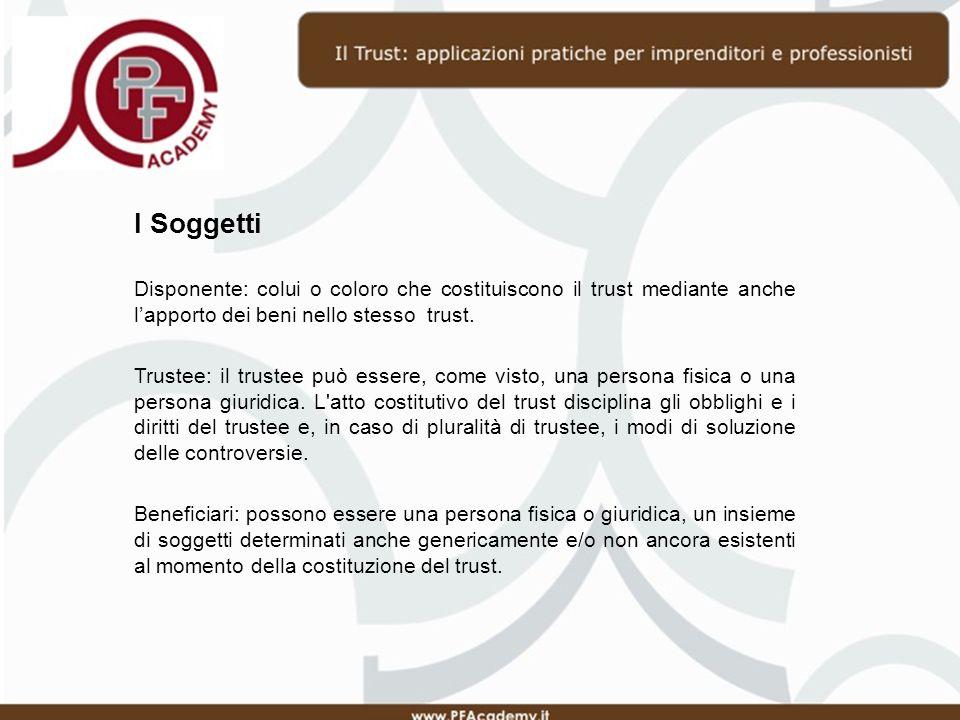 I Soggetti Disponente: colui o coloro che costituiscono il trust mediante anche lapporto dei beni nello stesso trust.