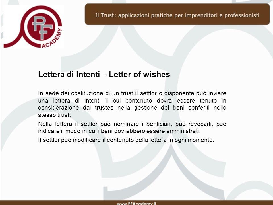 Lettera di Intenti – Letter of wishes In sede dei costituzione di un trust il settlor o disponente può inviare una lettera di intenti il cui contenuto dovrà essere tenuto in considerazione dal trustee nella gestione dei beni conferiti nello stesso trust.