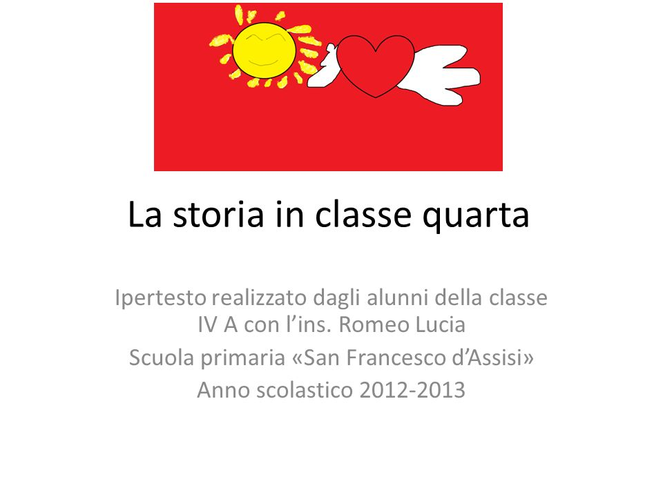 La storia in classe quarta Ipertesto realizzato dagli alunni della classe IV A con lins. Romeo Lucia Scuola primaria «San Francesco dAssisi» Anno scol