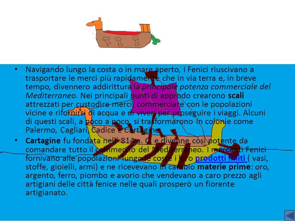 Navigando lungo la costa o in mare aperto, i Fenici riuscivano a trasportare le merci più rapidamente che in via terra e, in breve tempo, divennero ad