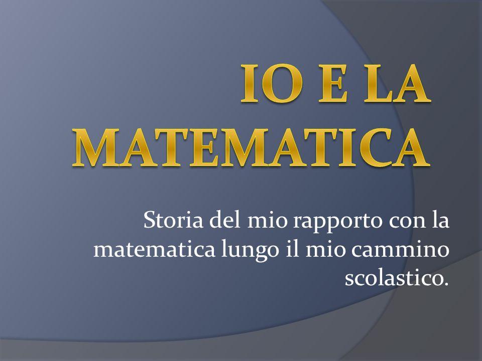 Storia del mio rapporto con la matematica lungo il mio cammino scolastico.