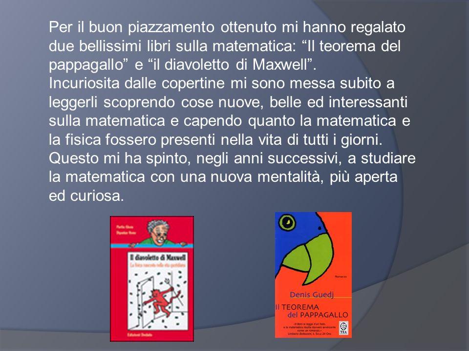 Per il buon piazzamento ottenuto mi hanno regalato due bellissimi libri sulla matematica: Il teorema del pappagallo e il diavoletto di Maxwell. Incuri
