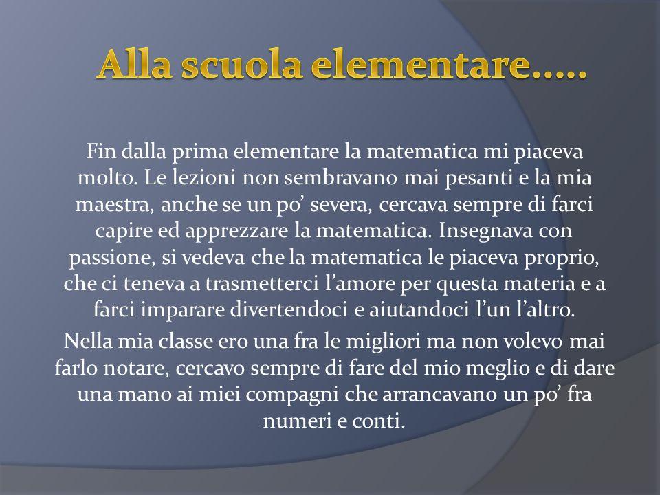 Fin dalla prima elementare la matematica mi piaceva molto. Le lezioni non sembravano mai pesanti e la mia maestra, anche se un po severa, cercava semp