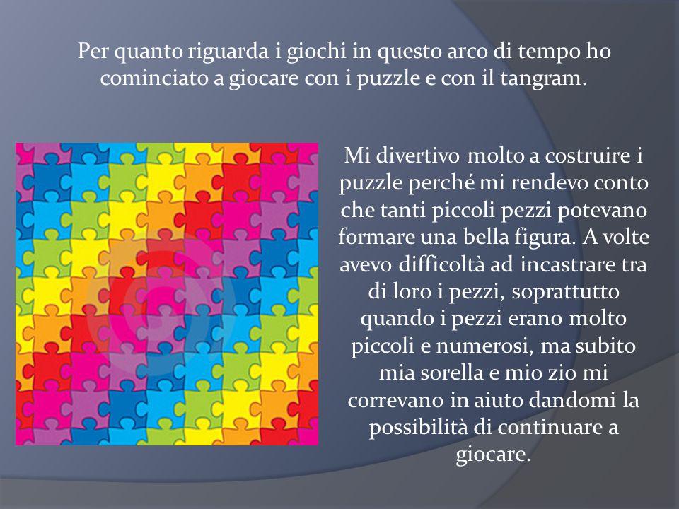 Per quanto riguarda i giochi in questo arco di tempo ho cominciato a giocare con i puzzle e con il tangram. Mi divertivo molto a costruire i puzzle pe