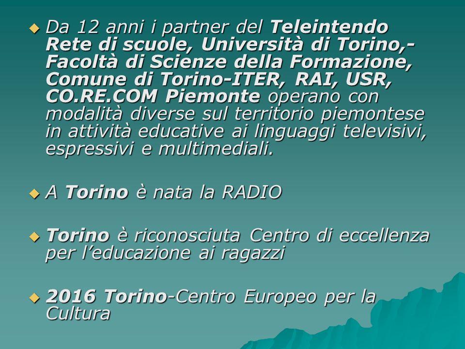 Da 12 anni i partner del Teleintendo Rete di scuole, Università di Torino,- Facoltà di Scienze della Formazione, Comune di Torino-ITER, RAI, USR, CO.RE.COM Piemonte operano con modalità diverse sul territorio piemontese in attività educative ai linguaggi televisivi, espressivi e multimediali.
