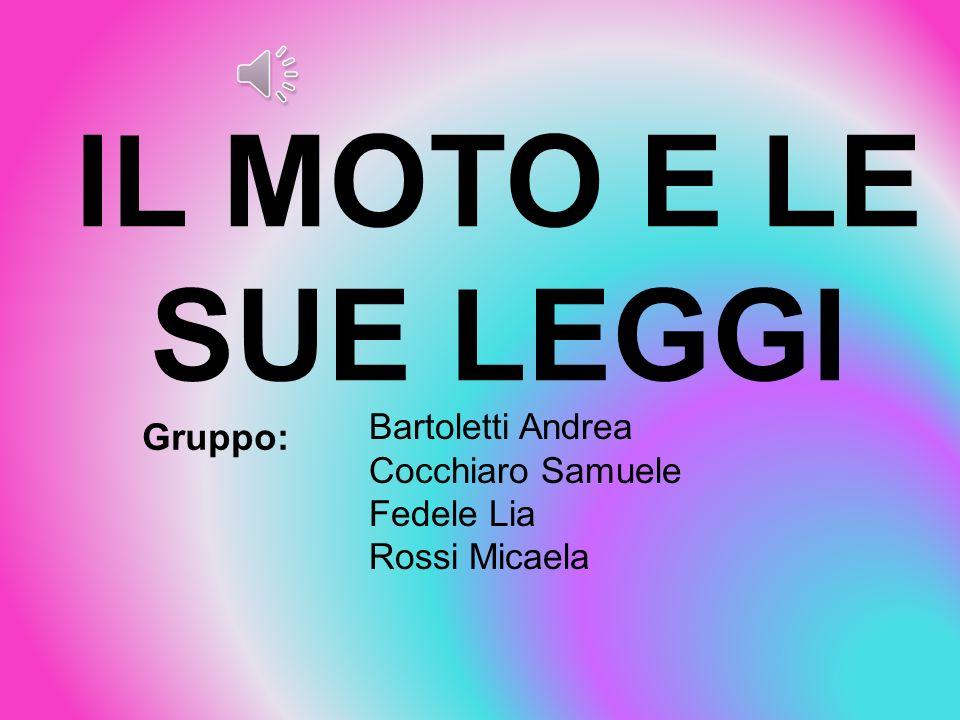 IL MOTO E LE SUE LEGGI Bartoletti Andrea Cocchiaro Samuele Fedele Lia Rossi Micaela Gruppo: