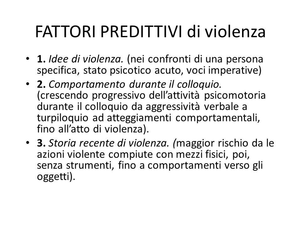 FATTORI PREDITTIVI di violenza 1. Idee di violenza. (nei confronti di una persona specifica, stato psicotico acuto, voci imperative) 2. Comportamento