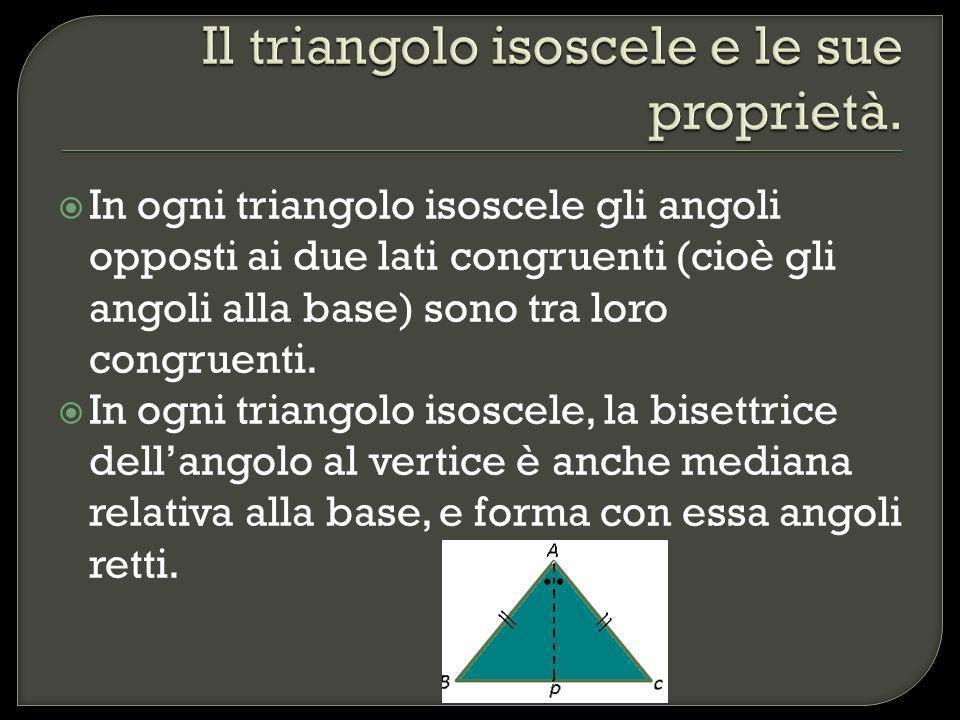 In ogni triangolo isoscele gli angoli opposti ai due lati congruenti (cioè gli angoli alla base) sono tra loro congruenti. In ogni triangolo isoscele,