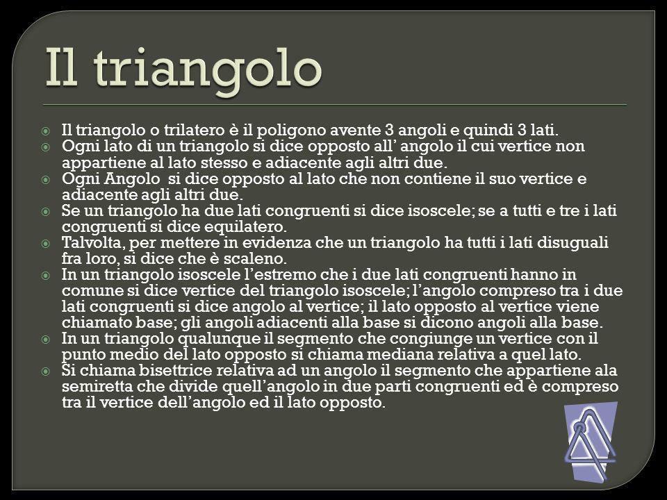 Il triangolo o trilatero è il poligono avente 3 angoli e quindi 3 lati. Ogni lato di un triangolo si dice opposto all angolo il cui vertice non appart