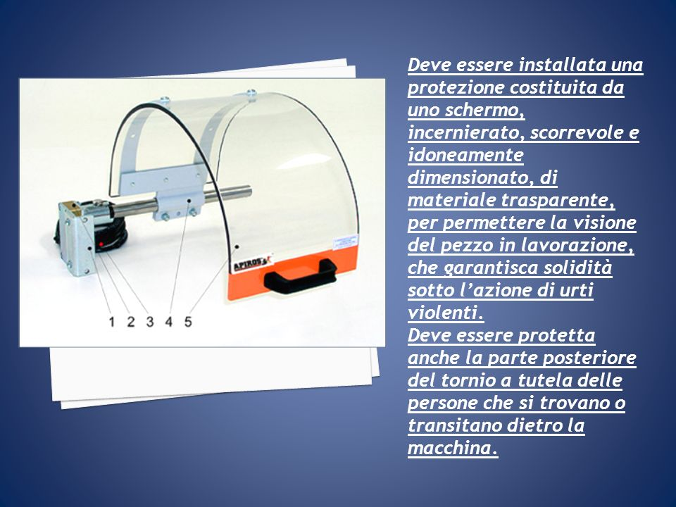 Deve essere installata una protezione costituita da uno schermo, incernierato, scorrevole e idoneamente dimensionato, di materiale trasparente, per pe