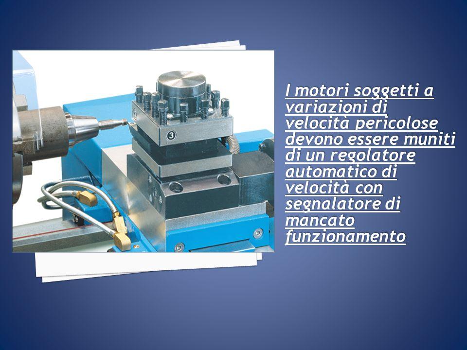 I motori soggetti a variazioni di velocità pericolose devono essere muniti di un regolatore automatico di velocità con segnalatore di mancato funziona
