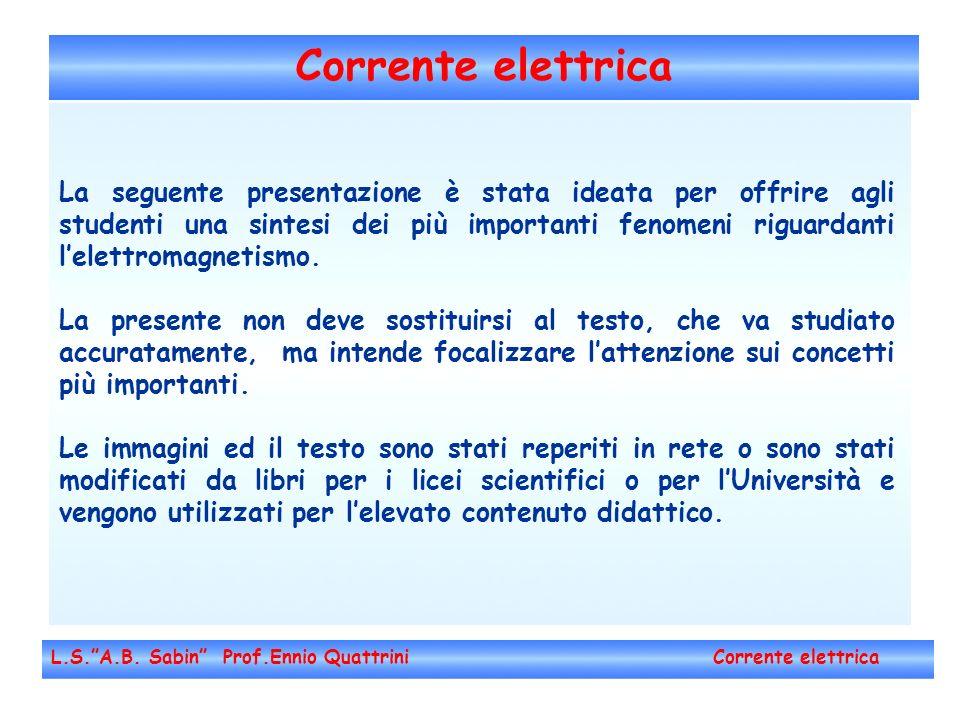 Corrente elettrica L.S.A.B. Sabin Prof.Ennio Quattrini Corrente elettrica La seguente presentazione è stata ideata per offrire agli studenti una sinte
