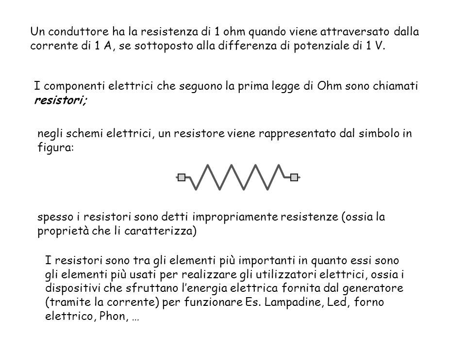 Un conduttore ha la resistenza di 1 ohm quando viene attraversato dalla corrente di 1 A, se sottoposto alla differenza di potenziale di 1 V. I compone