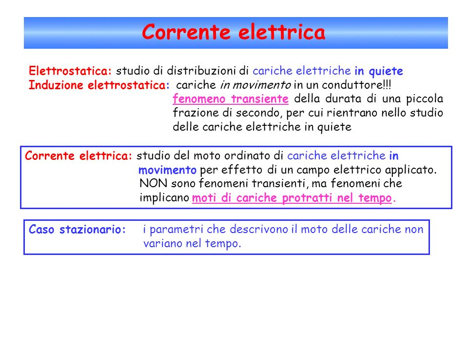Corrente elettrica Corrente elettrica: studio del moto ordinato di cariche elettriche in movimento per effetto di un campo elettrico applicato. NON so
