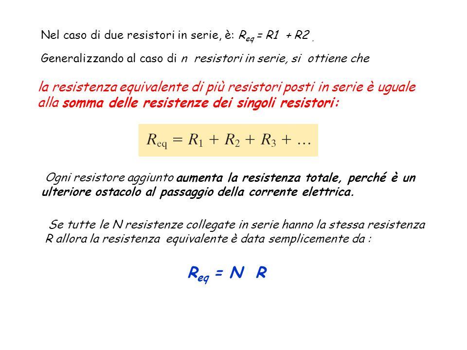 Nel caso di due resistori in serie, è: R eq = R1 + R2. Generalizzando al caso di n resistori in serie, si ottiene che la resistenza equivalente di più