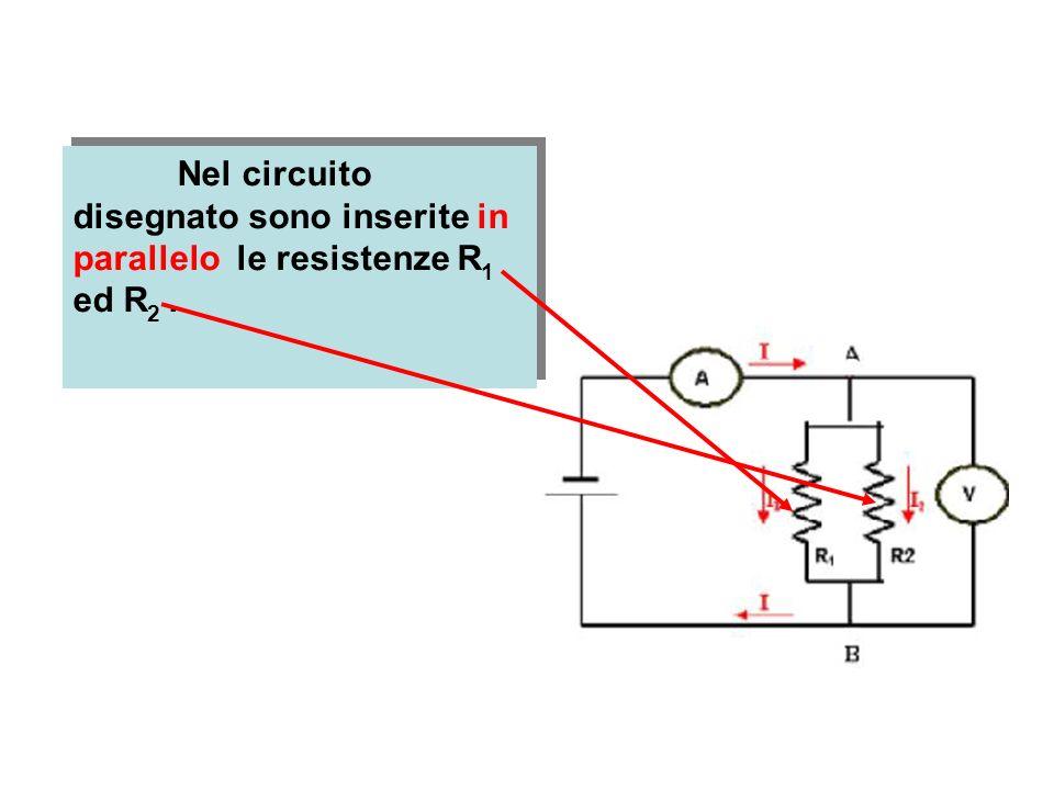 Nel circuito disegnato sono inserite in parallelo le resistenze R 1 ed R 2.