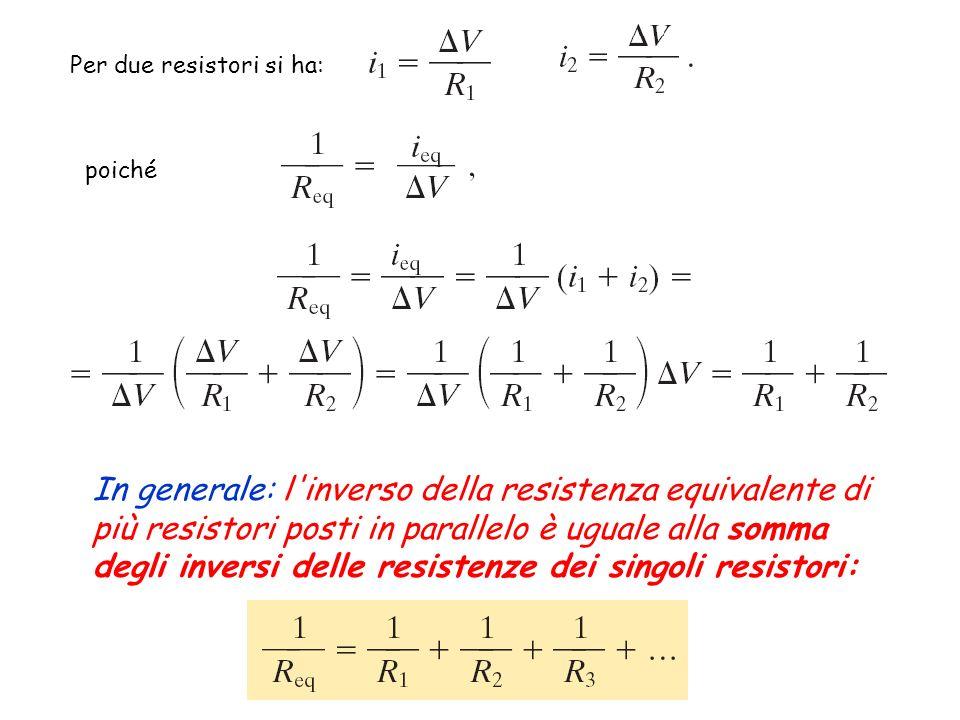 Per due resistori si ha: poiché In generale: l'inverso della resistenza equivalente di più resistori posti in parallelo è uguale alla somma degli inve