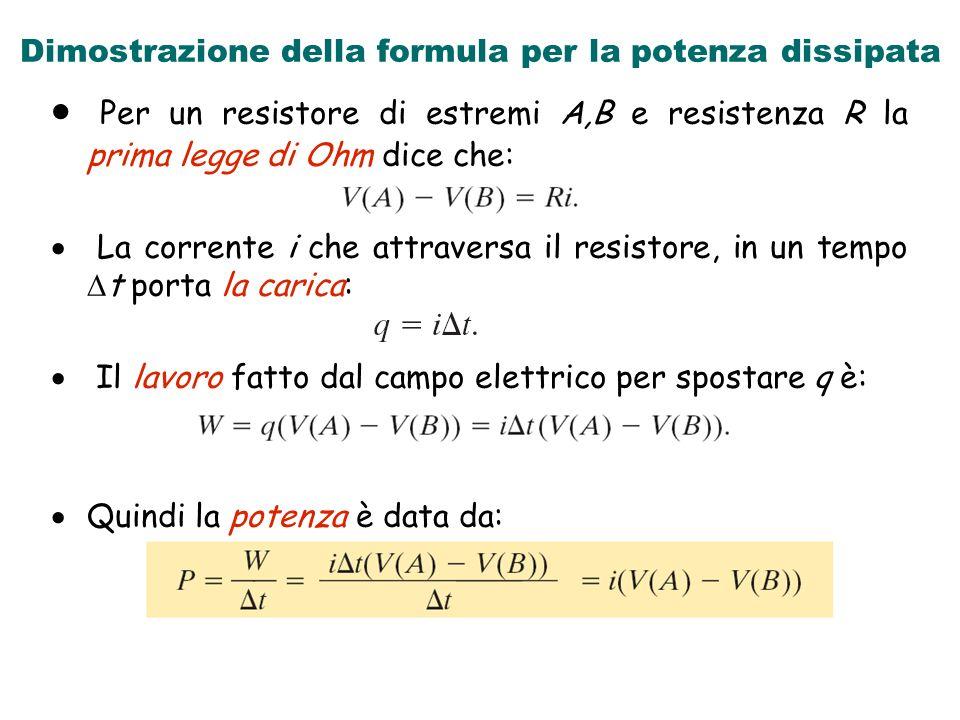 Dimostrazione della formula per la potenza dissipata Per un resistore di estremi A,B e resistenza R la prima legge di Ohm dice che: La corrente i che