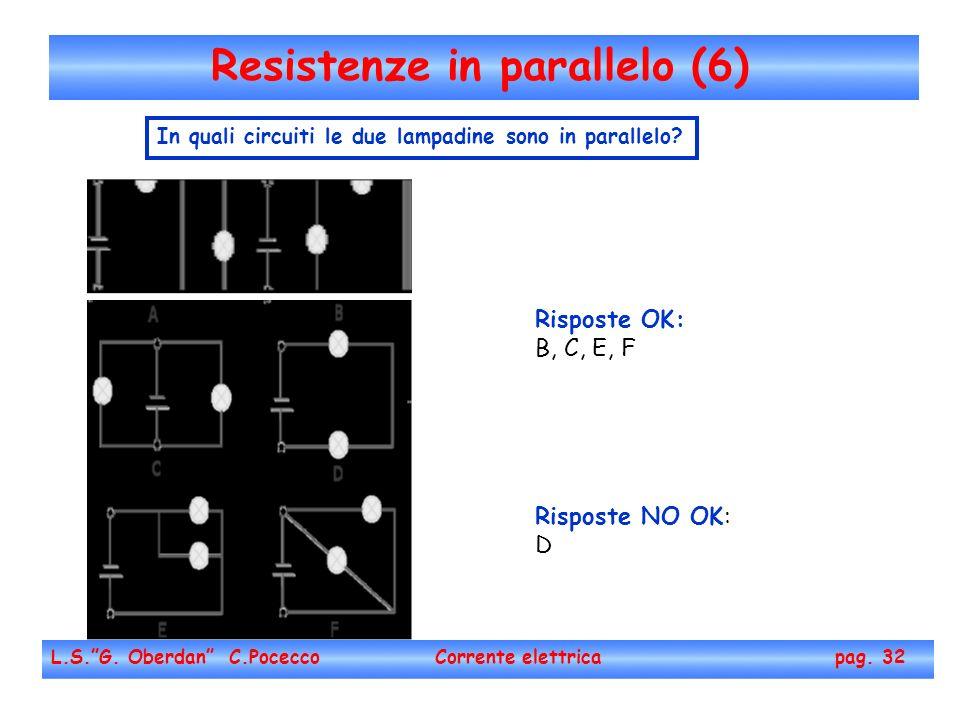 Resistenze in parallelo (6) L.S.G. Oberdan C.Pocecco Corrente elettrica pag. 32 In quali circuiti le due lampadine sono in parallelo? Risposte OK: B,