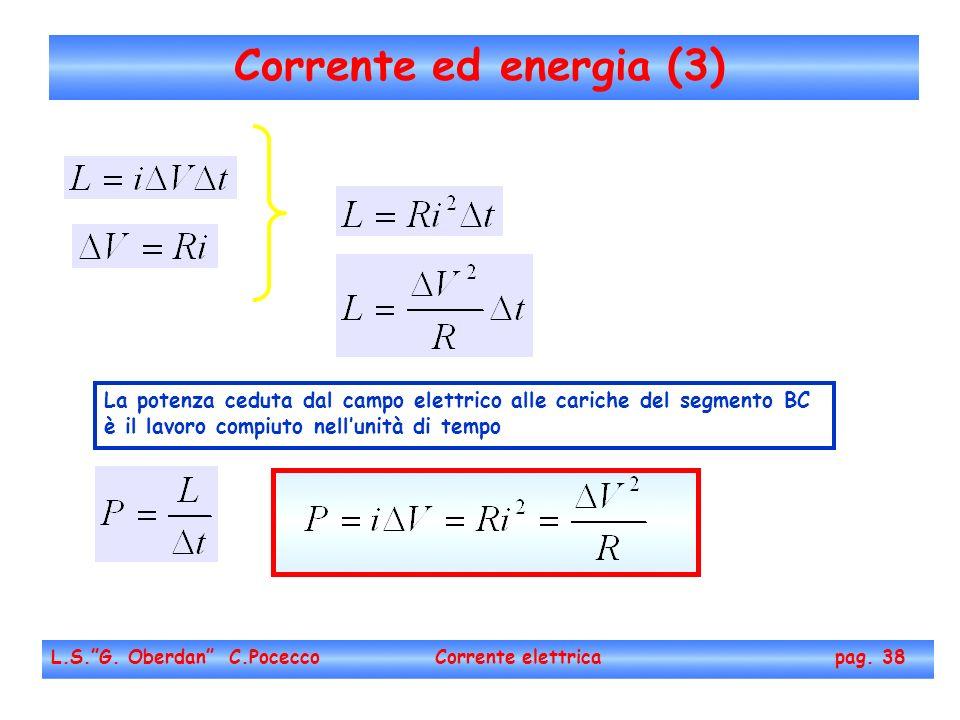 Corrente ed energia (3) L.S.G. Oberdan C.Pocecco Corrente elettrica pag. 38 La potenza ceduta dal campo elettrico alle cariche del segmento BC è il la