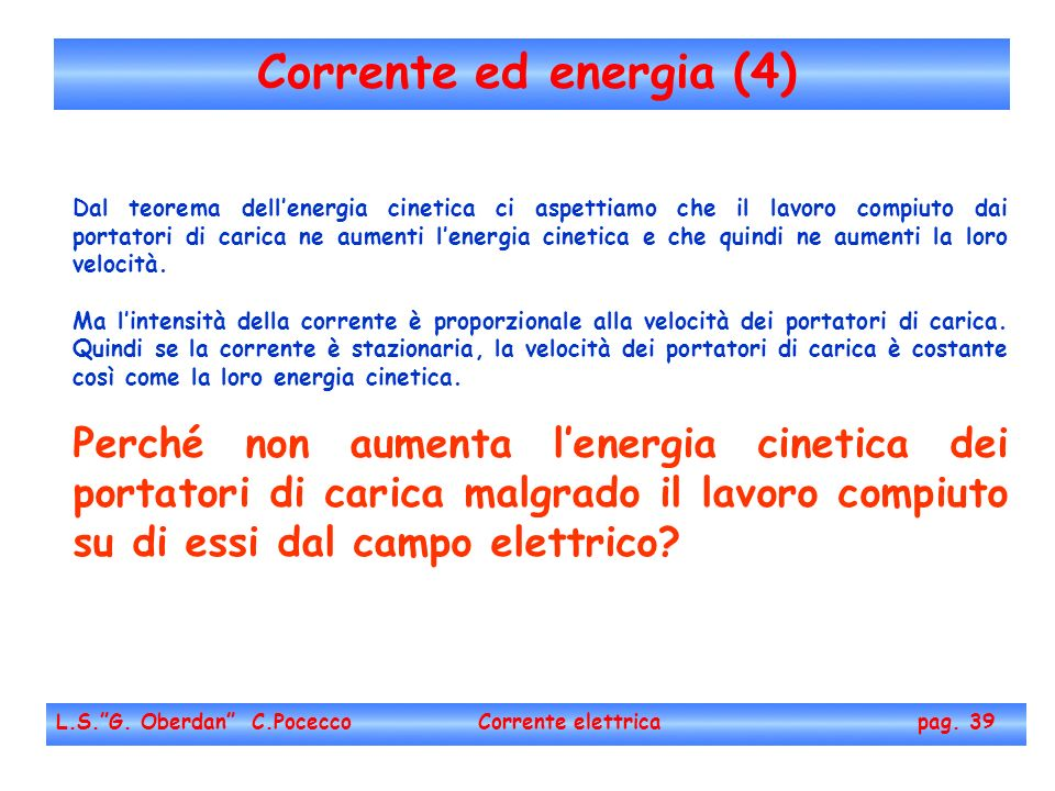 Corrente ed energia (4) L.S.G. Oberdan C.Pocecco Corrente elettrica pag. 39 Dal teorema dellenergia cinetica ci aspettiamo che il lavoro compiuto dai