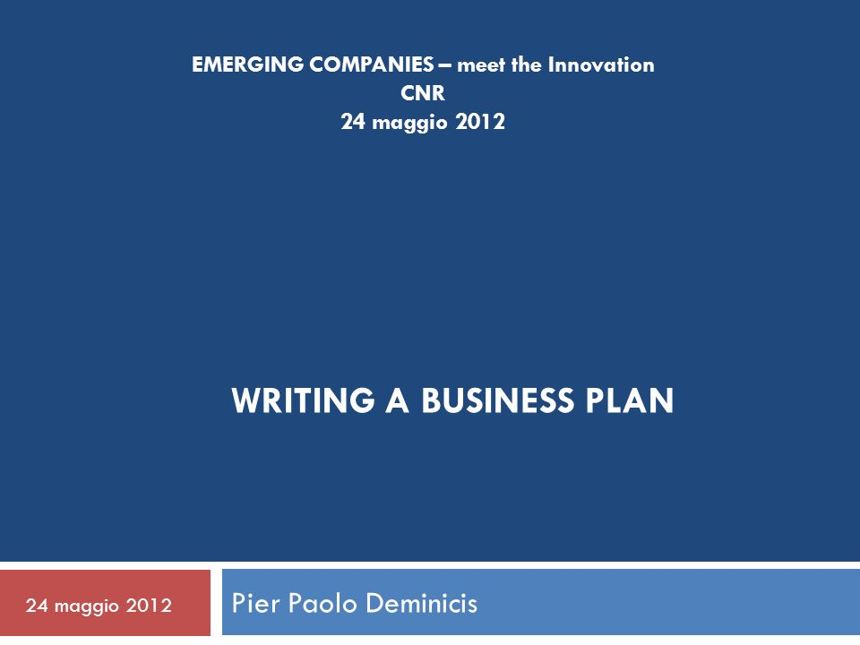 WRITING A BUSINESS PLAN Pier Paolo Deminicis 24 maggio 2012 EMERGING COMPANIES – meet the Innovation CNR 24 maggio 2012