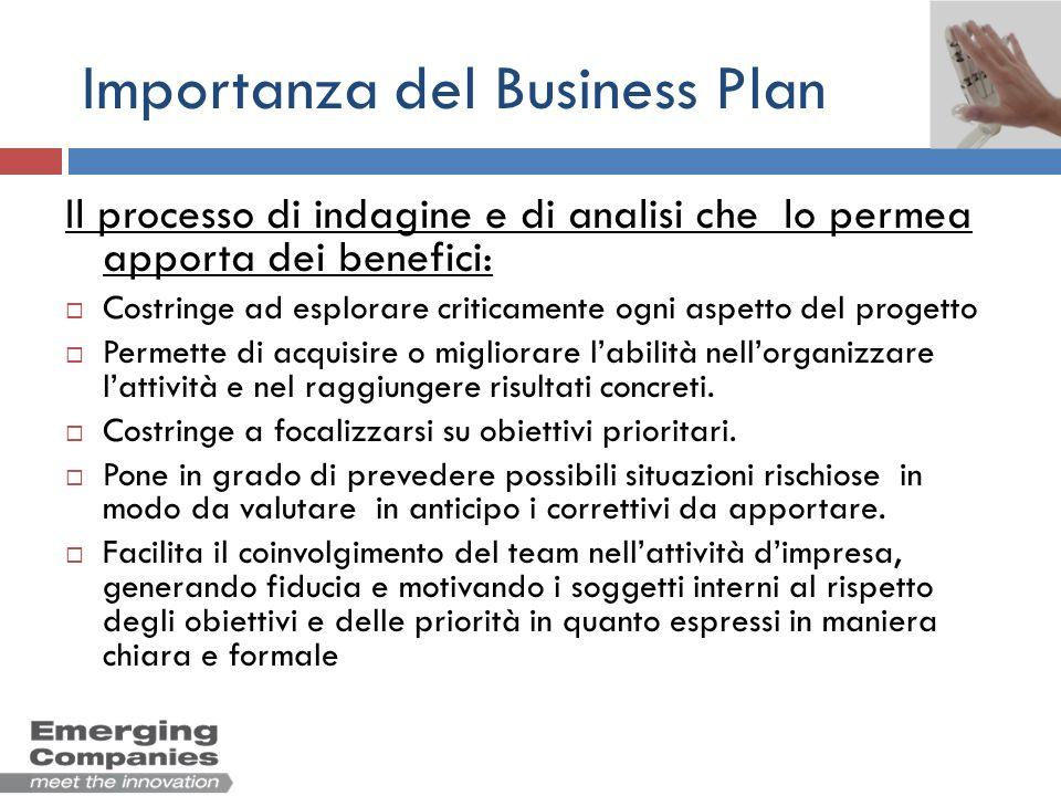 Importanza del Business Plan Il processo di indagine e di analisi che lo permea apporta dei benefici: Costringe ad esplorare criticamente ogni aspetto