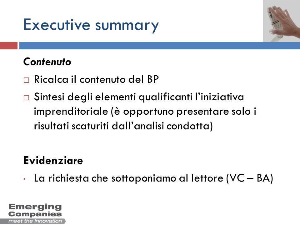 Executive summary Contenuto Ricalca il contenuto del BP Sintesi degli elementi qualificanti liniziativa imprenditoriale (è opportuno presentare solo i