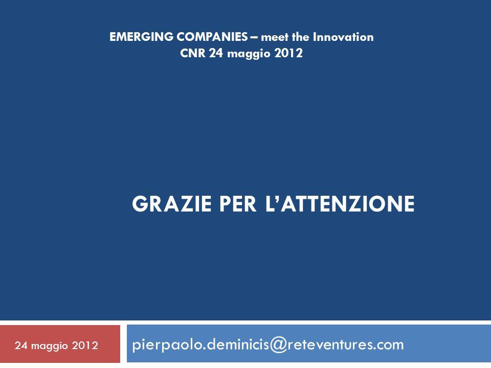 GRAZIE PER LATTENZIONE pierpaolo.deminicis@reteventures.com EMERGING COMPANIES – meet the Innovation CNR 24 maggio 2012 24 maggio 2012