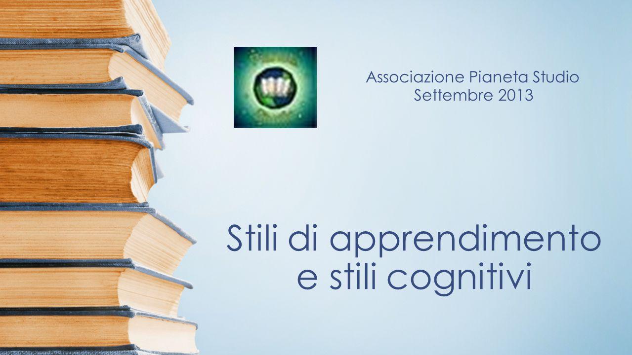 Stili di apprendimento e stili cognitivi Associazione Pianeta Studio Settembre 2013