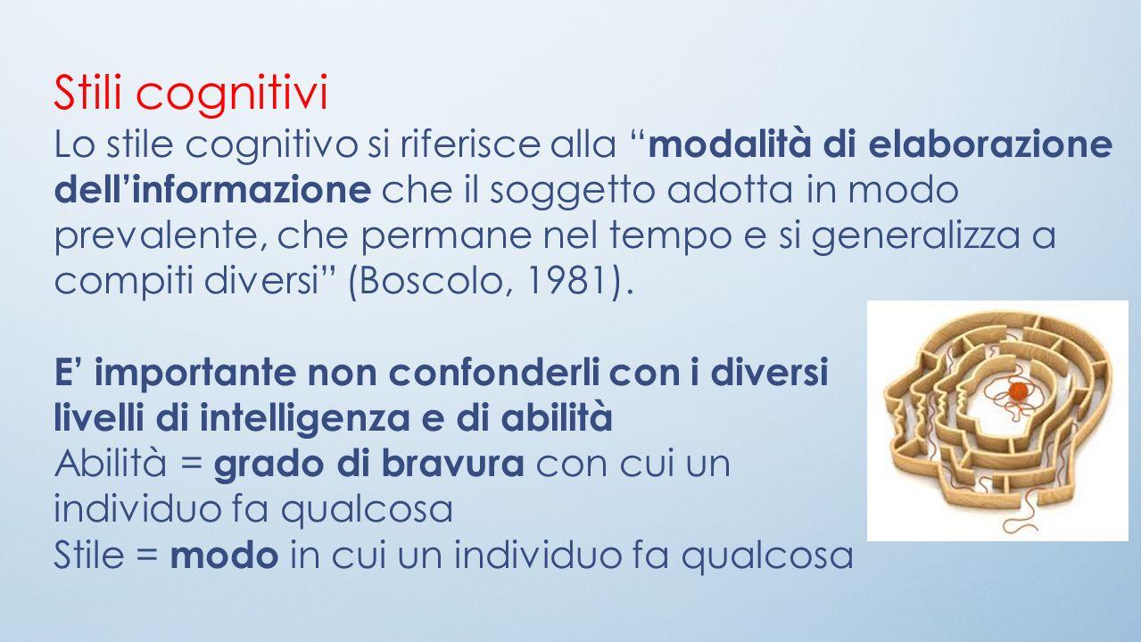 Stili cognitivi Lo stile cognitivo si riferisce alla modalità di elaborazione dellinformazione che il soggetto adotta in modo prevalente, che permane nel tempo e si generalizza a compiti diversi (Boscolo, 1981).