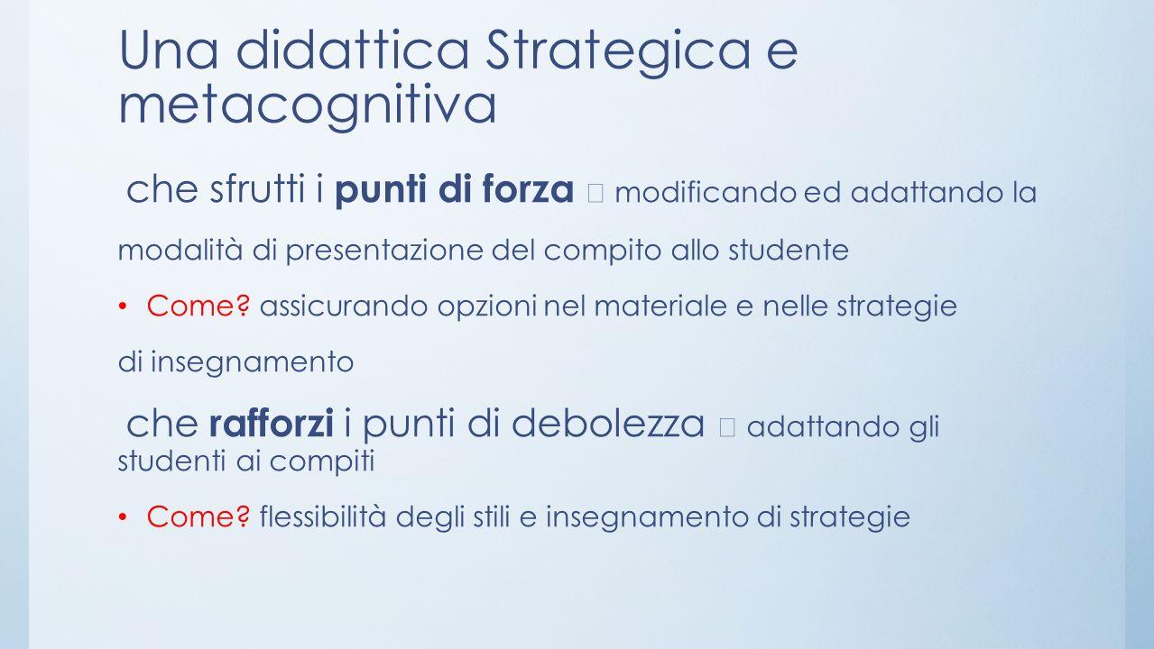 Una didattica Strategica e metacognitiva che sfrutti i punti di forza modificando ed adattando la modalità di presentazione del compito allo studente Come.