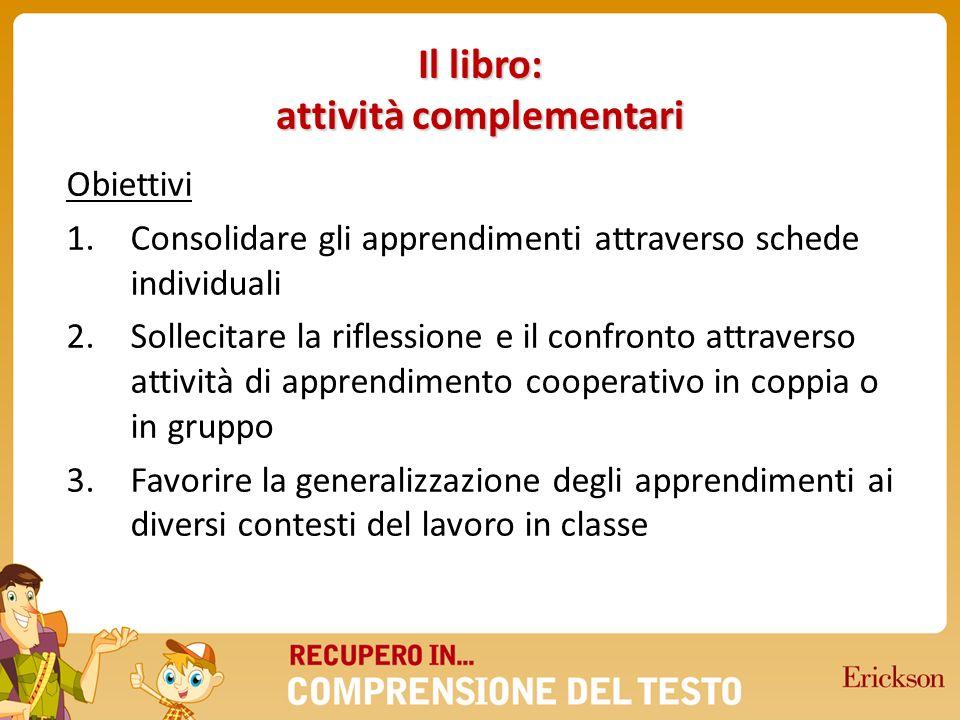 Il libro: attività complementari Obiettivi 1.Consolidare gli apprendimenti attraverso schede individuali 2.Sollecitare la riflessione e il confronto a
