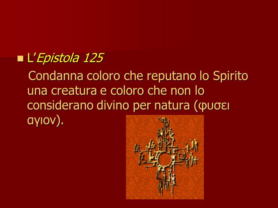 LEpistola 125 LEpistola 125 Condanna coloro che reputano lo Spirito una creatura e coloro che non lo considerano divino per natura (φυσει αγιον).