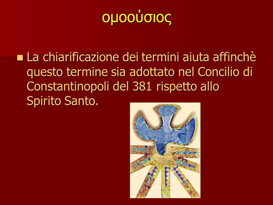 ομοούσιος La chiarificazione dei termini aiuta affinchè questo termine sia adottato nel Concilio di Constantinopoli del 381 rispetto allo Spirito Santo.