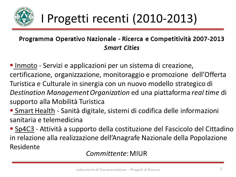 Programma Operativo Nazionale - Ricerca e Competitività 2007-2013 Smart Cities CLIPS - (Clinical Pathways & Sicurezza) si propone di applicare strumenti innovativi di ICT alla gestione del rischio clinico, con un approccio orientato allesecuzione di percorsi diagnostico-assistenziali formalizzati efficaci e sicuri Pegasus - Preserving and Ensuring an open Government for a smart Access to Scientific and cUltural Sources.